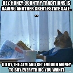 rich cat  - Hey, honey, Country traditions is having another great estate sale . . . go by the ATM and get enough money to buy everything you want!