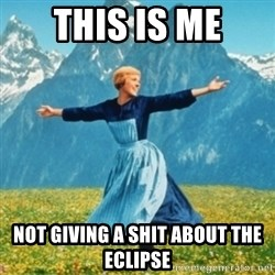Sound Of Music Lady - This is me not giving a shit about the eclipse