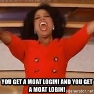 giving oprah -  YOU GET A MOAT LOGIN! and you get a moat login!