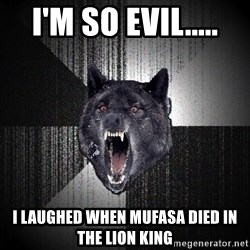 Insanity Wolf - i'm so evil..... i laughed when mufasa died in the lion king