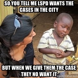Skeptical African Child - So you tell me LSPD wants the cases in the city But when we give them the case they no want it