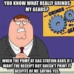 Grinds My Gears Peter Griffin - You know what really grinds my gears? When the pump at gas station asks if I want the receipt but doesn't print it despite of me saying YES.