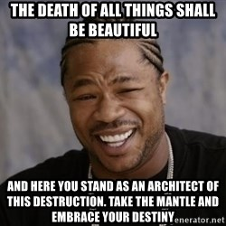 xzibit-yo-dawg - THE DEATH OF ALL THINGS SHALL BE BEAUTIFUL AND HERE YOU STAND AS AN ARCHITECT OF THIS DESTRUCTION. TAKE THE MANTLE AND EMBRACE YOUR DESTINY