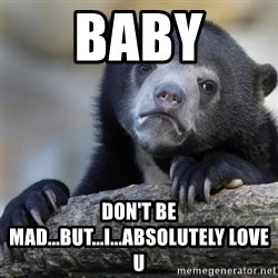 Confession Bear - Baby Don't be mad...but...I...absolutely love u
