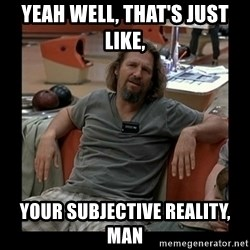 The Dude - Yeah well, that's just like, Your subjective reality, man