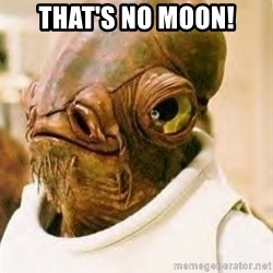 Admiral Ackbar - That's no moon!