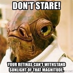 Admiral Ackbar - Don't stare! yOur retinas can't withstand sunlight of that magnitude.