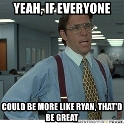 Yeah If You Could Just - yeah, if everyone  could be more like ryan, that'd be great