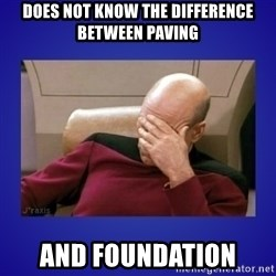 Picard facepalm  - does not know the difference between paving and foundation
