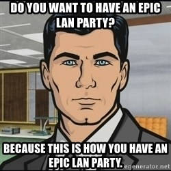 Archer - do you want to have an epic lan party? because this is how you have an epic lan party.