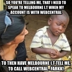 Skeptical african kid  - so you're telling me, that i need to speak to Melbourne i.t when my account is with webcentral to then have Melbourne I.T tell me, to call webcentral.  FARKK!