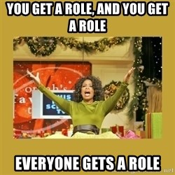 Oprah You get a - You get a role, and you get a role Everyone gets a role