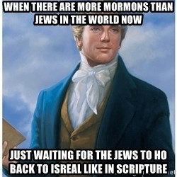 Joseph Smith - When there are more mormons than jews in the world nOW Just waiting for the jews to ho back to isreal like in scripture