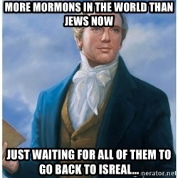 Joseph Smith - More mormons in the world than jews now Just waiting for all of them to go back to isreal...
