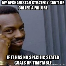 Safe Roll - My afghanistan strategy can't be called a failure If it has no specific STATEd GOALS Or timetable