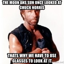 Chuck Norris Meme - The moon ans sun once looked at chuck norris Thats why we have to use glasses to look at it