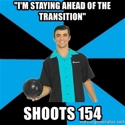 "Annoying Bowler Guy  - ""i'm staying ahead of the transition"" shoots 154"