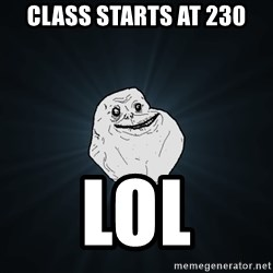 Forever Alone - Class starts at 230 Lol
