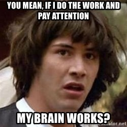 Conspiracy Keanu - you mean, if i do the work and pay attention my brain works?