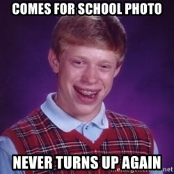 Bad Luck Brian - comes for school photo never turns up again