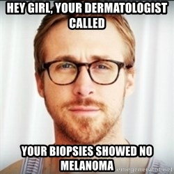 Ryan Gosling Hey Girl 3 - Hey girl, your dermatologist called Your biopsies showed no melanoma