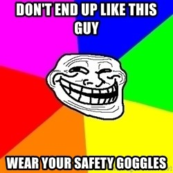 Trollface - Don't end up like this guy Wear your safety goggles