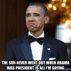 Not Bad Obama -  The sun never went out when Obama was PRESIDENT, is all I'm saying