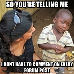 So You're Telling me - So you're telling me i dont have to comment on every forum post
