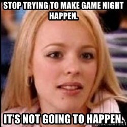 regina george fetch - Stop trying to make game night happen. It's not going to happen.