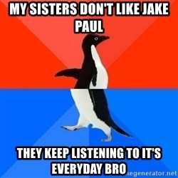 Socially Awesome Awkward Penguin - My sisters don't like jake paul They keep lISTENING TO it's everyday Bro