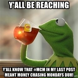 Kermit The Frog Drinking Tea - Y'all be reaching Y'ALL know that #MCm in my last POST meant MONEY chasing Mondays Duh!