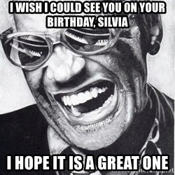 ray charles - i wish i could see you on your birthday, silvia I hope it is a great one