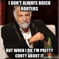 I don't always guy meme - I don't always Brick routers But when I do, I'm pretty cunty about it