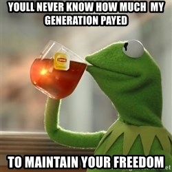 Kermit The Frog Drinking Tea - Youll never know how much  my generation payed To maintain your freedom
