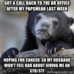 Confession Bear - got a call back to the dr office after my papsmear last week hoping for cancer, so my husband won't feel bad about giving me an std/sti