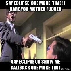 Say what again - Say eclipse  one more  time! I dare you mother fucker Say ECLIPSE or show me BALLSAck one more time