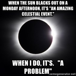 "solar eclipse - When the sun blacks out on a monday afternoon, it's ""An amazing celestial event.""  When i do, it's.   ""A problem"""