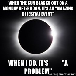 "solar eclipse - When the sun blacks out on a monday aFternoon, it's an ""amazing celestial event"" When i do, it's           ""A prOblem"""