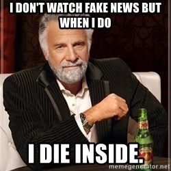The Most Interesting Man In The World - I don't watch fake news but when i do I die inside.