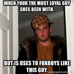 Scumbag Steve - When your the most loyal guy shes been with. But is uses to fuxboys like this guy.