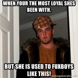 Scumbag Steve - When your the most loyal shes been with.  But she is used to fuxboys like this!