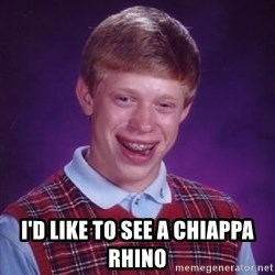 Bad Luck Brian -  I'd like to see a chiappa rhino