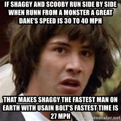 Conspiracy Keanu - If shaggy and scooby Run side by siDe When runn from a monster a great dane's speed is 30 to 40 mph That makes shaggy the fastest man on earth with usaIn bolt's fastest time is 27 mph