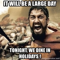 Spartan300 - It will be a large day Tonight, we dine in holidays !