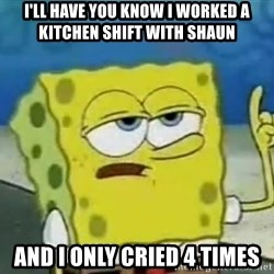 Tough Spongebob - I'll have you know I worked a kitchen shift with shaun and i only cried 4 times