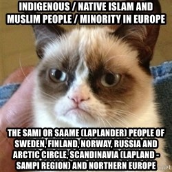 Grumpy Cat  - Indigenous / Native Islam and Muslim People / Minority in Europe The Sami or Saame (Laplander) People of Sweden, Finland, Norway, Russia and Arctic Circle, Scandinavia (Lapland - Sampi Region) and Northern Europe