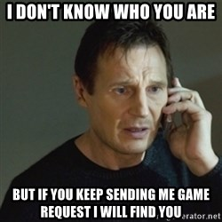 taken meme - i don't know who you are but if you keep sending me game request i will find you