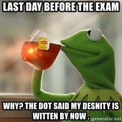 Kermit The Frog Drinking Tea - last day before the exam  Why? The DOT said my desnitY is witten by nOw .