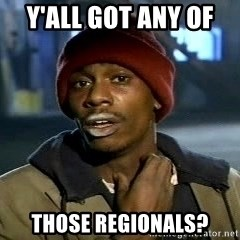 Y'all got anymore - y'all got any of  those regionals?