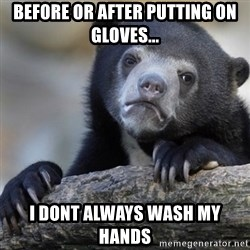 Confession Bear - before or after putting on gloves... i dont always wash my hands